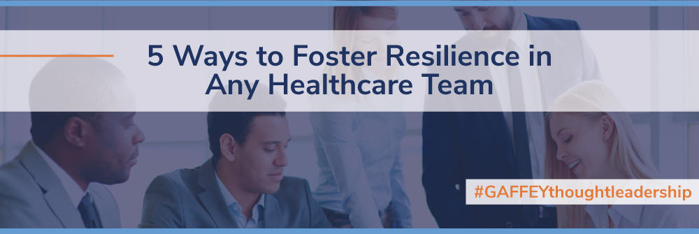 5 Ways to Foster Resilience in Any Healthcare Team